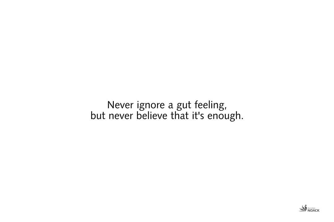 Never ignore a gut feeling, but never believe that it's enough.