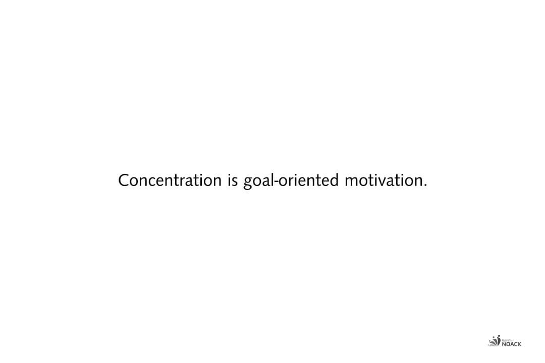 Concentration is goal-oriented motivation.