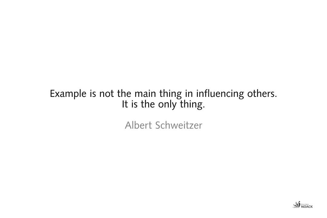 Example is not the main thing in influencing others. It is the only thing. Albert Schweitzer