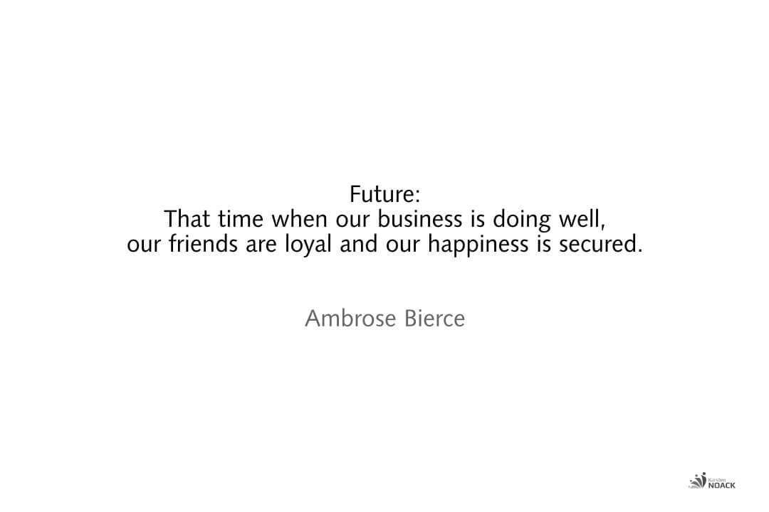 Future: That time when our business is doing well, our friends are loyal and our happiness is secured. Ambrose Bierce